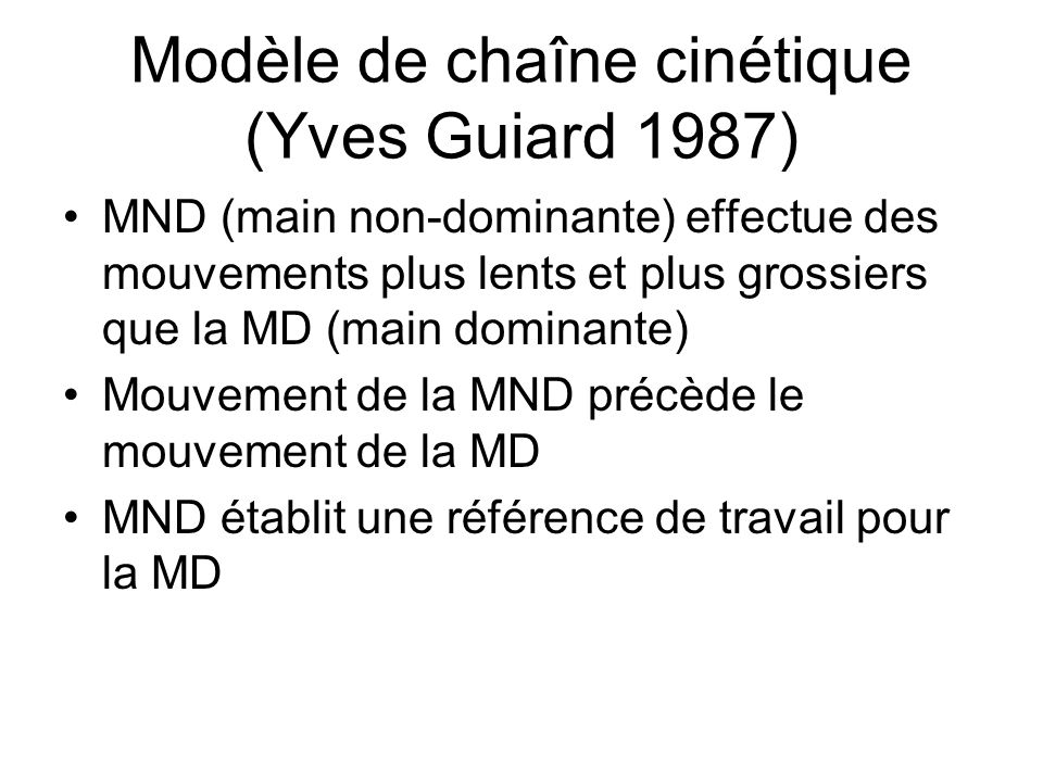 Modèle de chaîne cinétique (Yves Guiard 1987) MND (main non-dominante) effectue des mouvements plus lents et plus grossiers que la MD (main dominante) Mouvement de la MND précède le mouvement de la MD MND établit une référence de travail pour la MD