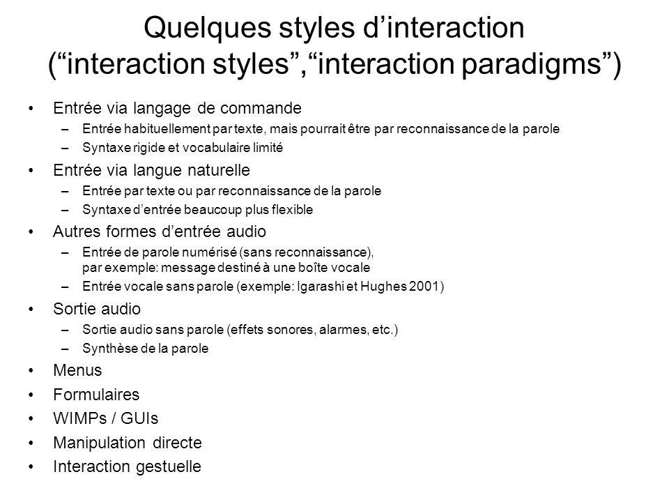 Quelques styles dinteraction (interaction styles,interaction paradigms) Entrée via langage de commande –Entrée habituellement par texte, mais pourrait être par reconnaissance de la parole –Syntaxe rigide et vocabulaire limité Entrée via langue naturelle –Entrée par texte ou par reconnaissance de la parole –Syntaxe dentrée beaucoup plus flexible Autres formes dentrée audio –Entrée de parole numérisé (sans reconnaissance), par exemple: message destiné à une boîte vocale –Entrée vocale sans parole (exemple: Igarashi et Hughes 2001) Sortie audio –Sortie audio sans parole (effets sonores, alarmes, etc.) –Synthèse de la parole Menus Formulaires WIMPs / GUIs Manipulation directe Interaction gestuelle