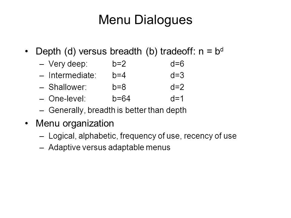 Menu Dialogues Depth (d) versus breadth (b) tradeoff: n = b d –Very deep: b=2d=6 –Intermediate: b=4d=3 –Shallower: b=8d=2 –One-level:b=64d=1 –Generally, breadth is better than depth Menu organization –Logical, alphabetic, frequency of use, recency of use –Adaptive versus adaptable menus