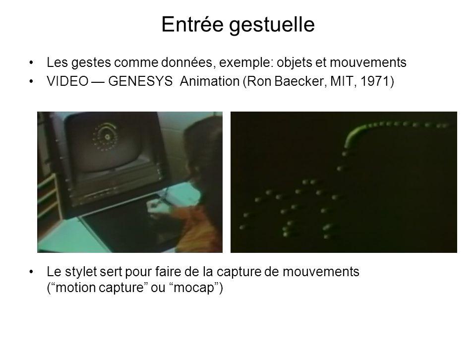 Entrée gestuelle Les gestes comme données, exemple: objets et mouvements VIDEO GENESYS Animation (Ron Baecker, MIT, 1971) Le stylet sert pour faire de la capture de mouvements (motion capture ou mocap)