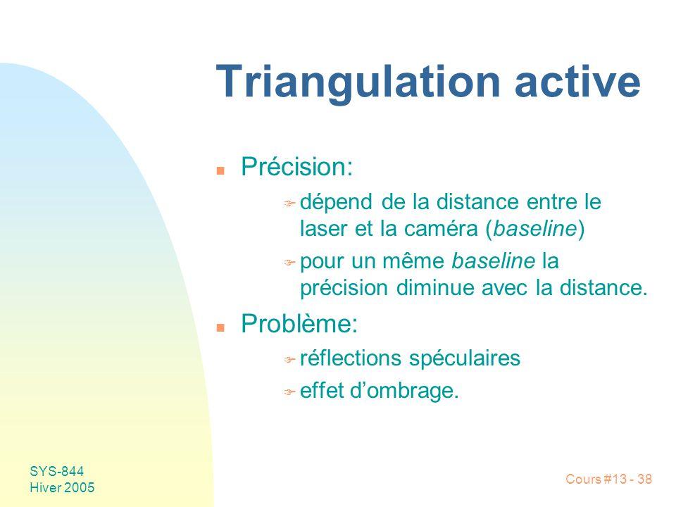 Cours #13 - 38 SYS-844 Hiver 2005 Triangulation active n Précision: F dépend de la distance entre le laser et la caméra (baseline) F pour un même base