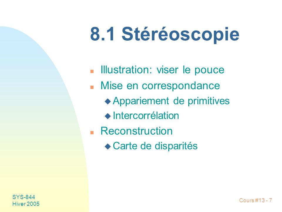 Cours #13 - 7 SYS-844 Hiver 2005 8.1 Stéréoscopie n Illustration: viser le pouce n Mise en correspondance u Appariement de primitives u Intercorrélati
