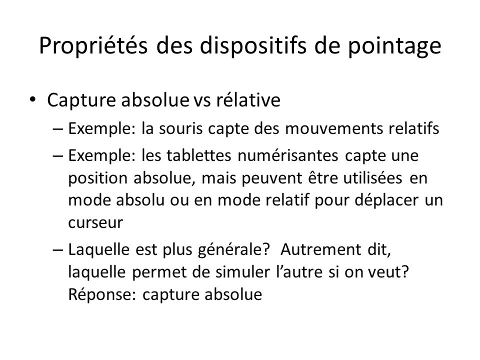 Propriétés des dispositifs de pointage Capture absolue vs rélative – Exemple: la souris capte des mouvements relatifs – Exemple: les tablettes numéris