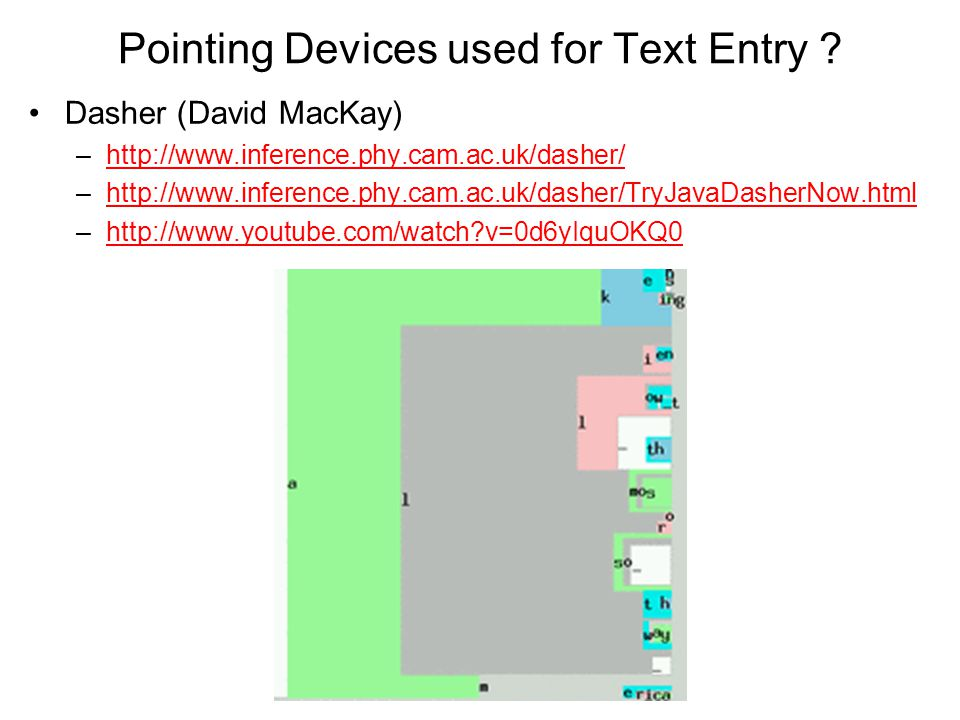 Pointing Devices used for Text Entry ? Dasher (David MacKay) –http://www.inference.phy.cam.ac.uk/dasher/http://www.inference.phy.cam.ac.uk/dasher/ –ht
