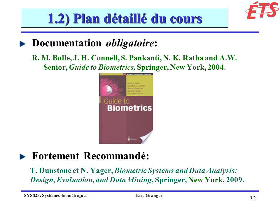 32 1.2) Plan détaillé du cours Documentation obligatoire: R. M. Bolle, J. H. Connell, S. Pankanti, N. K. Ratha and A.W. Senior, Guide to Biometrics, S