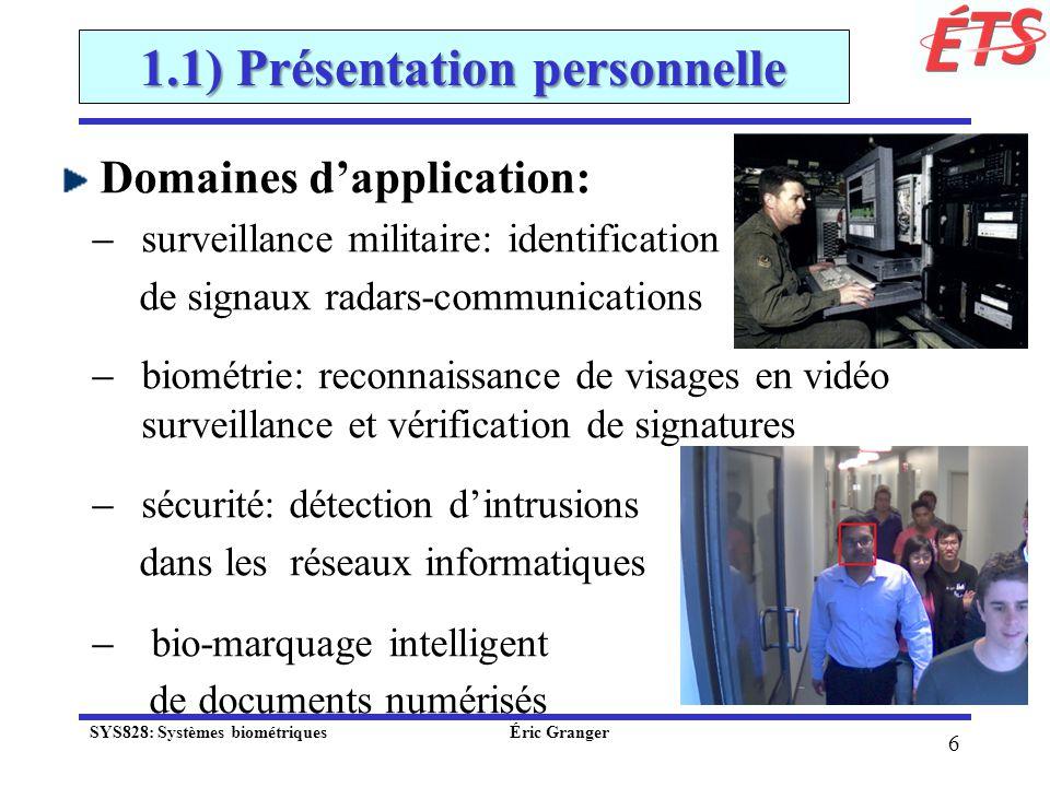 7 1.1) Présentation personnelle Vidéosurveillance – reconnaissance automatique de visages dans des séquences vidéo ̶ reconnaitre et poursuivre des individus dintérêt perçus dun réseaux de caméras IP Type 1 Type 2 Type 3 SYS828: Systèmes biométriques Éric Granger