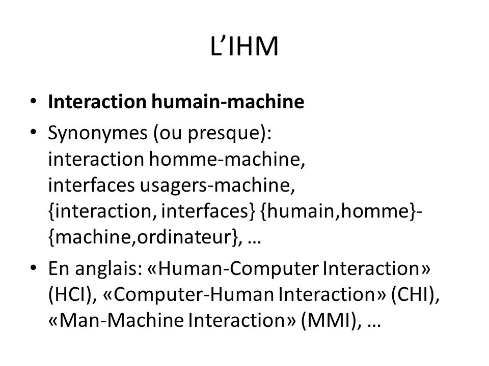 LIHM Interaction humain-machine Synonymes (ou presque): interaction homme-machine, interfaces usagers-machine, {interaction, interfaces} {humain,homme}- {machine,ordinateur}, … En anglais: «Human-Computer Interaction» (HCI), «Computer-Human Interaction» (CHI), «Man-Machine Interaction» (MMI), …