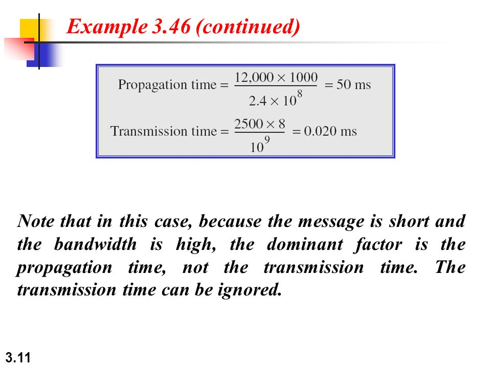 3.11 Note that in this case, because the message is short and the bandwidth is high, the dominant factor is the propagation time, not the transmission time.