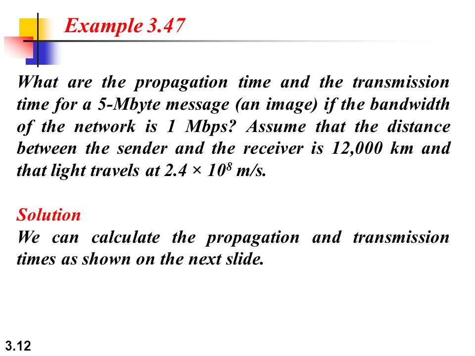 3.12 What are the propagation time and the transmission time for a 5-Mbyte message (an image) if the bandwidth of the network is 1 Mbps.