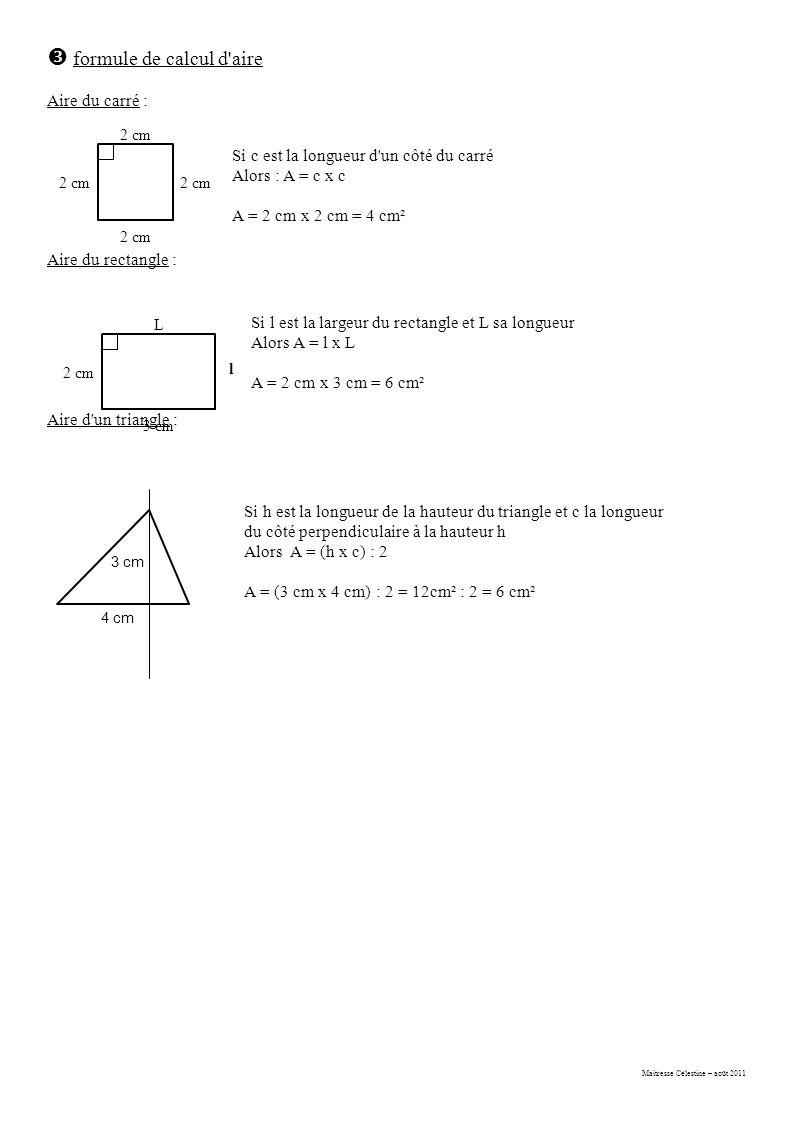Maitresse Célestine – août 2011  formule de calcul d aire Aire du carré : Aire du rectangle : Aire d un triangle : 2 cm Si c est la longueur d un côté du carré Alors : A = c x c A = 2 cm x 2 cm = 4 cm² L 3 cm l 2 cm Si l est la largeur du rectangle et L sa longueur Alors A = l x L A = 2 cm x 3 cm = 6 cm² 3 cm 4 cm Si h est la longueur de la hauteur du triangle et c la longueur du côté perpendiculaire à la hauteur h Alors A = (h x c) : 2 A = (3 cm x 4 cm) : 2 = 12cm² : 2 = 6 cm²