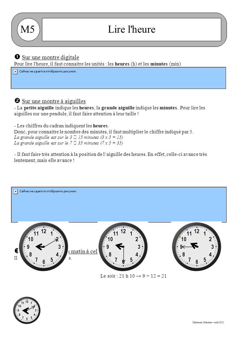 Maitresse Célestine – août 2011 M5Lire l heure  Sur une montre digitale Pour lire l heure, il faut connaitre les unités : les heures (h) et les minutes (min)  Sur une montre à aiguilles - La petite aiguille indique les heures, la grande aiguille indique les minutes.