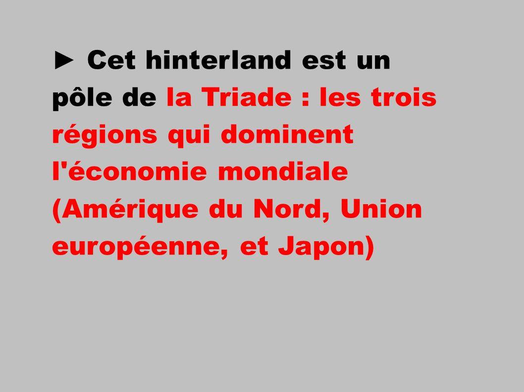 ► Cet hinterland est un pôle de la Triade : les trois régions qui dominent l économie mondiale (Amérique du Nord, Union européenne, et Japon)