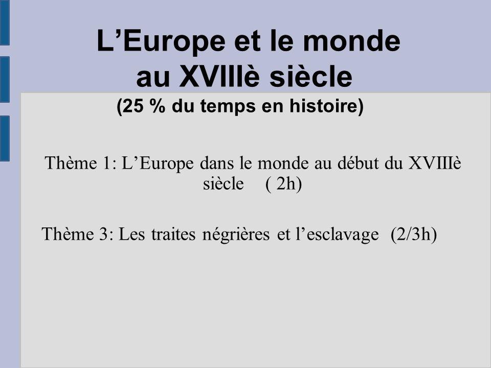 L'Europe et le monde au XVIIIè siècle (25 % du temps en histoire) Thème 1: L'Europe dans le monde au début du XVIIIè siècle ( 2h) Thème 3: Les traites négrières et l'esclavage (2/3h)
