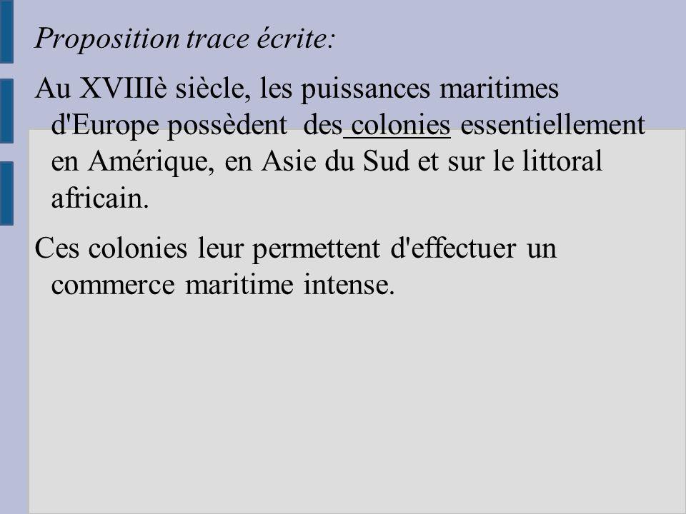 Proposition trace écrite: Au XVIIIè siècle, les puissances maritimes d Europe possèdent des colonies essentiellement en Amérique, en Asie du Sud et sur le littoral africain.