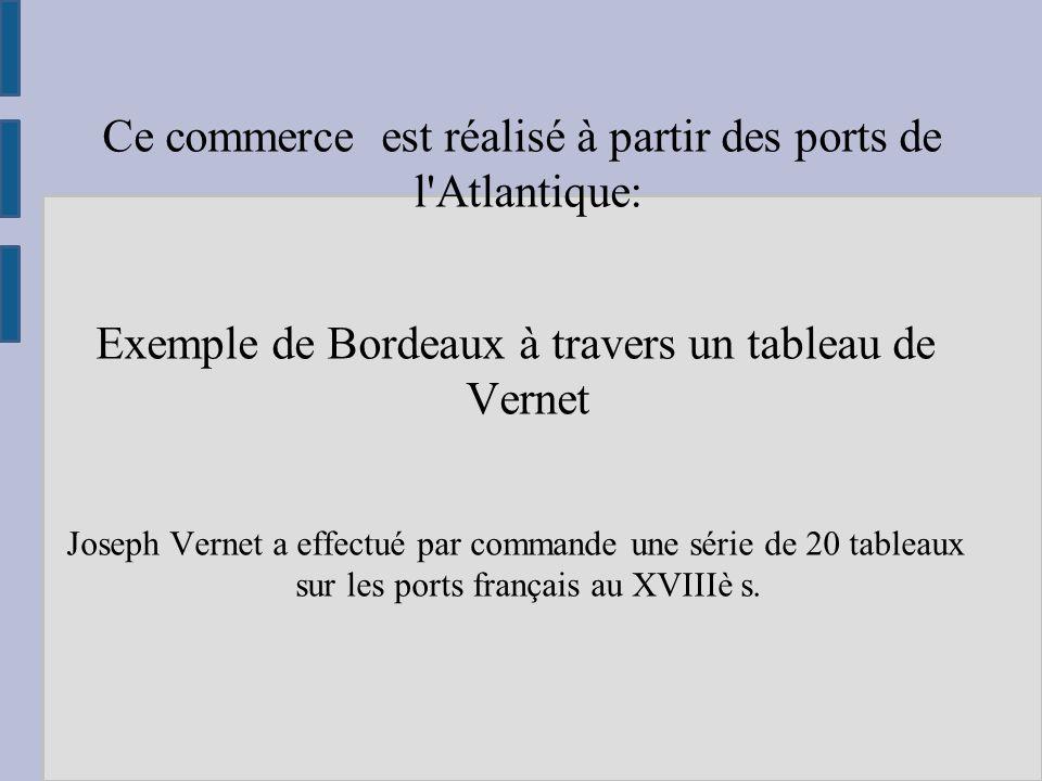 Ce commerce est réalisé à partir des ports de l Atlantique: Exemple de Bordeaux à travers un tableau de Vernet Joseph Vernet a effectué par commande une série de 20 tableaux sur les ports français au XVIIIè s.