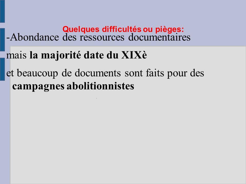 Quelques difficultés ou pièges: -Abondance des ressources documentaires mais la majorité date du XIXè et beaucoup de documents sont faits pour des campagnes abolitionnistes
