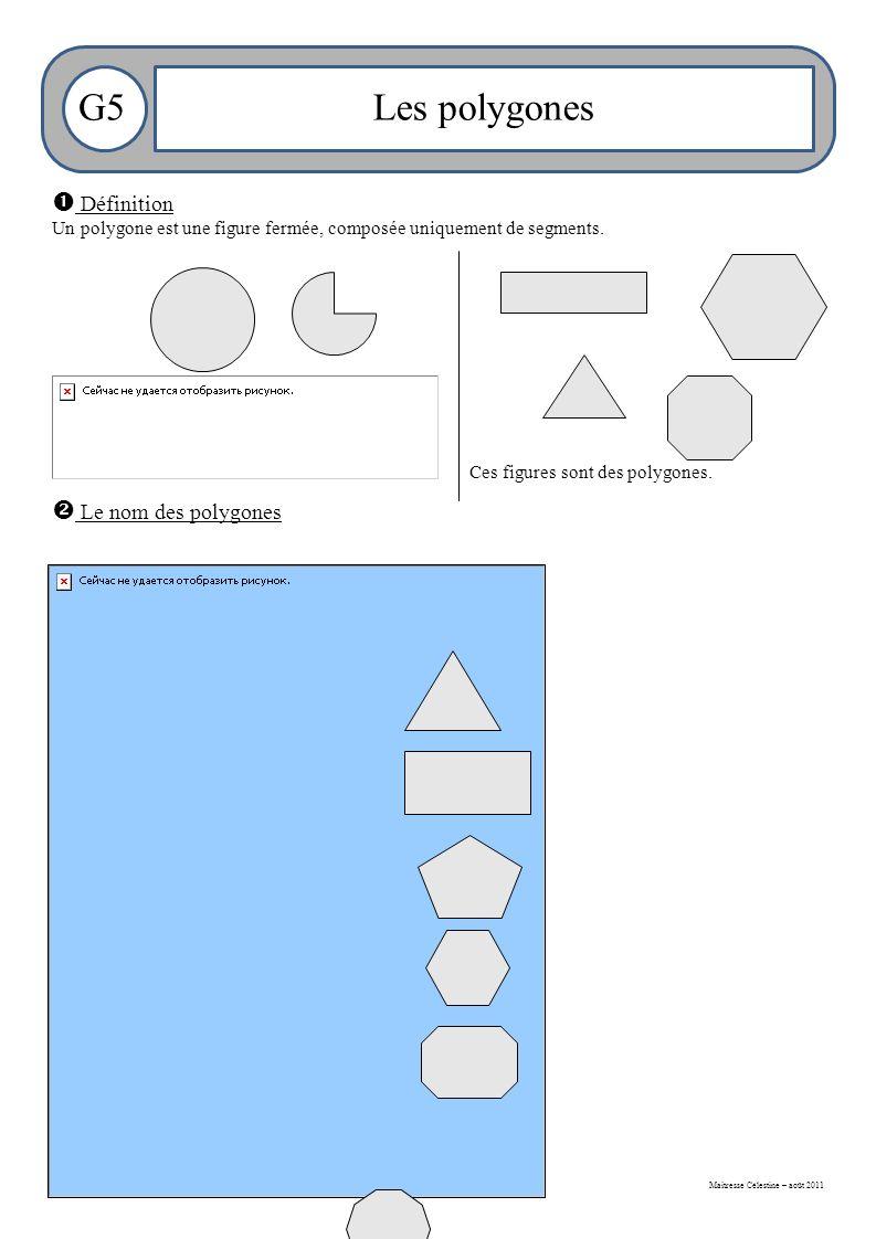 Maitresse Célestine – août 2011 G5Les polygones  Définition Un polygone est une figure fermée, composée uniquement de segments.