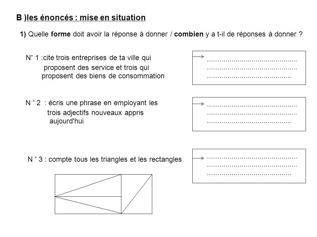 B )les énoncés : mise en situation 1) Quelle forme doit avoir la réponse à donner / combien y a t-il de réponses à donner .