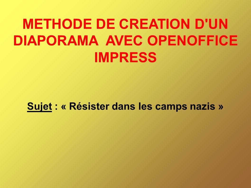 METHODE DE CREATION D UN DIAPORAMA AVEC OPENOFFICE IMPRESS Sujet : « Résister dans les camps nazis »