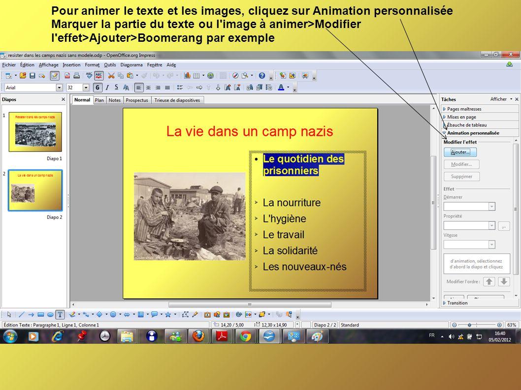 Pour animer le texte et les images, cliquez sur Animation personnalisée Marquer la partie du texte ou l image à animer>Modifier l effet>Ajouter>Boomerang par exemple