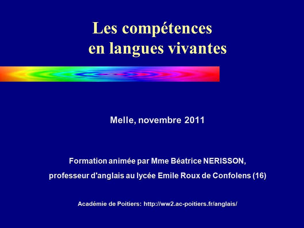 Les compétences en langues vivantes Melle, novembre 2011 Formation animée par Mme Béatrice NERISSON, professeur d anglais au lycée Emile Roux de Confolens (16) Académie de Poitiers: http://ww2.ac-poitiers.fr/anglais/