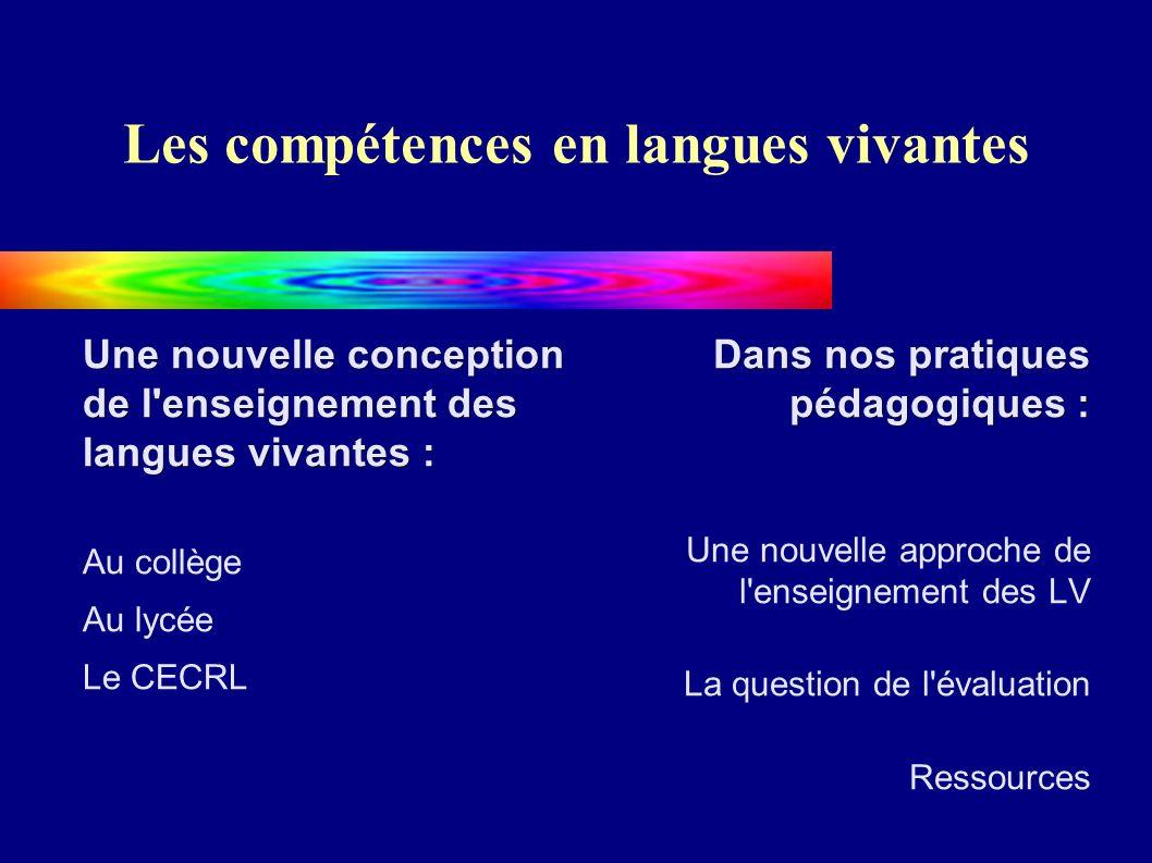 Les compétences en langues vivantes Une nouvelle conception de l enseignement des langues vivantes : Au collège Au lycée Le CECRL Dans nos pratiques pédagogiques : Une nouvelle approche de l enseignement des LV La question de l évaluation Ressources