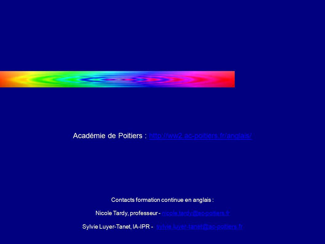 Académie de Poitiers : http://ww2.ac-poitiers.fr/anglais/http://ww2.ac-poitiers.fr/anglais/ Contacts formation continue en anglais : Nicole Tardy, professeur - nicole.tardy@ac-poitiers.frnicole.tardy@ac-poitiers.fr Sylvie Luyer-Tanet, IA-IPR - sylvie.luyer-tanet@ac-poitiers.fr sylvie.luyer-tanet@ac-poitiers.fr