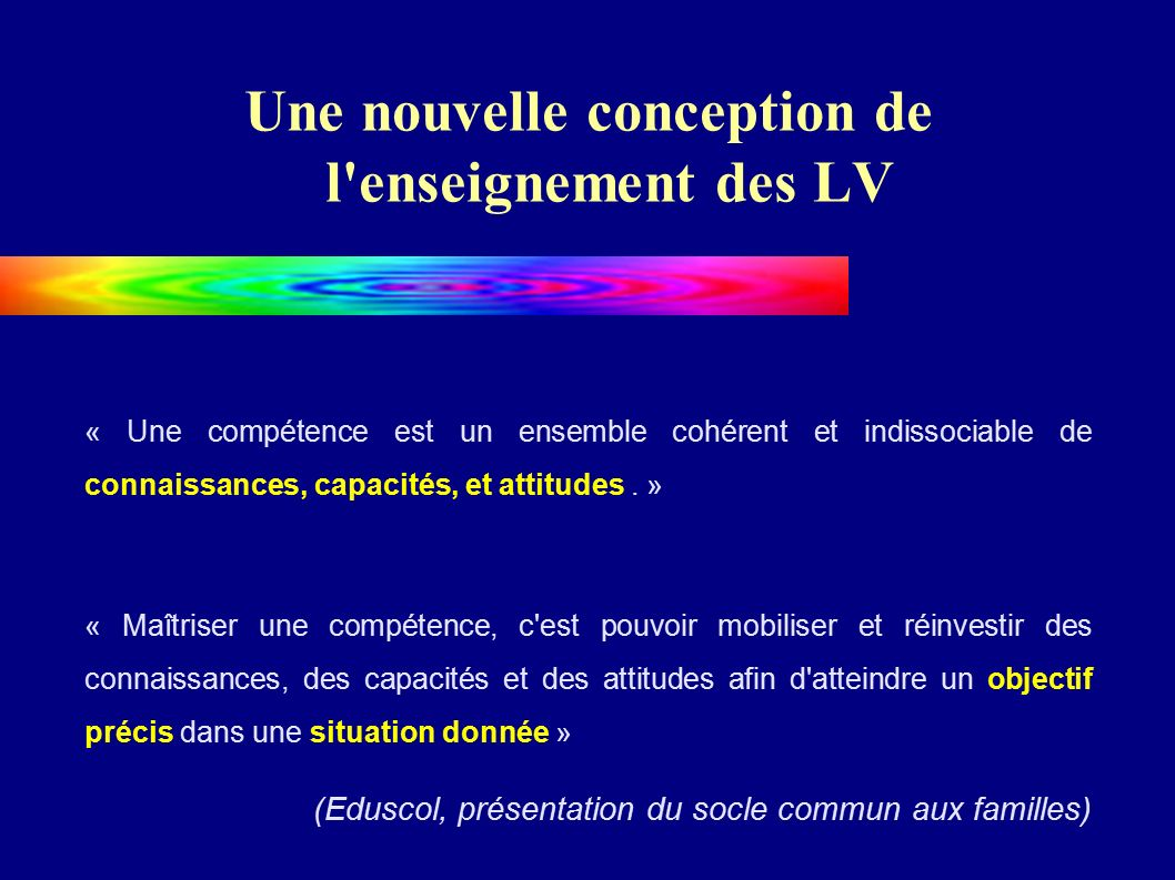 Une nouvelle conception de l enseignement des LV « Une compétence est un ensemble cohérent et indissociable de connaissances, capacités, et attitudes.