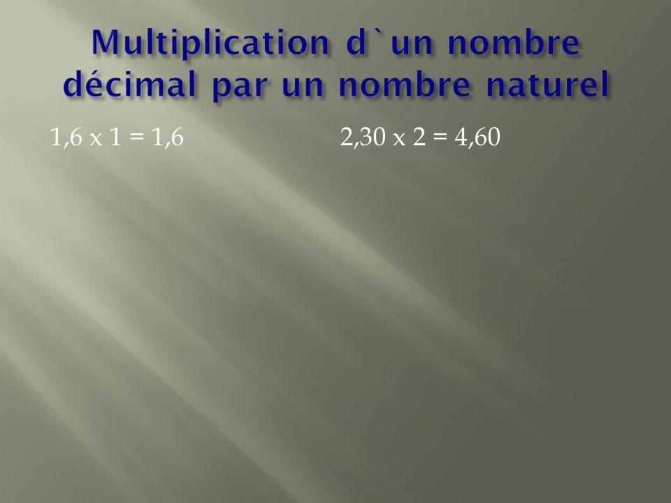 1,6 x 1 = 1,6 2,30 x 2 = 4,60