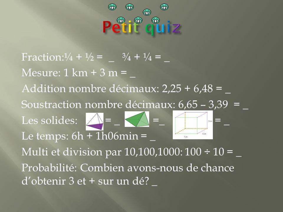 Fraction:¼ + ½ = _ ¾ + ¼ = _ Mesure: 1 km + 3 m = _ Addition nombre décimaux: 2,25 + 6,48 = _ Soustraction nombre décimaux: 6,65 – 3,39 = _ Les solides: = _ =_ = _ Le temps: 6h + 1h06min = _ Multi et division par 10,100,1000: 100 ÷ 10 = _ Probabilité: Combien avons-nous de chance d'obtenir 3 et + sur un dé.