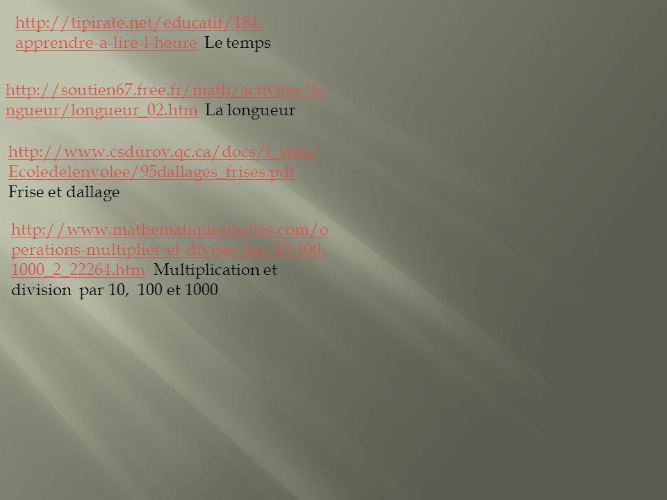 http://tipirate.net/educatif/184- apprendre-a-lire-l-heurehttp://tipirate.net/educatif/184- apprendre-a-lire-l-heure Le temps http://soutien67.free.fr/math/activites/lo ngueur/longueur_02.htmhttp://soutien67.free.fr/math/activites/lo ngueur/longueur_02.htm La longueur http://www.csduroy.qc.ca/docs/i_sites/ Ecoledelenvolee/95dallages_frises.pdf http://www.csduroy.qc.ca/docs/i_sites/ Ecoledelenvolee/95dallages_frises.pdf Frise et dallage http://www.mathematiquesfaciles.com/o perations-multiplier-et-diviser-par-10-100- 1000_2_22264.htmhttp://www.mathematiquesfaciles.com/o perations-multiplier-et-diviser-par-10-100- 1000_2_22264.htm Multiplication et division par 10, 100 et 1000