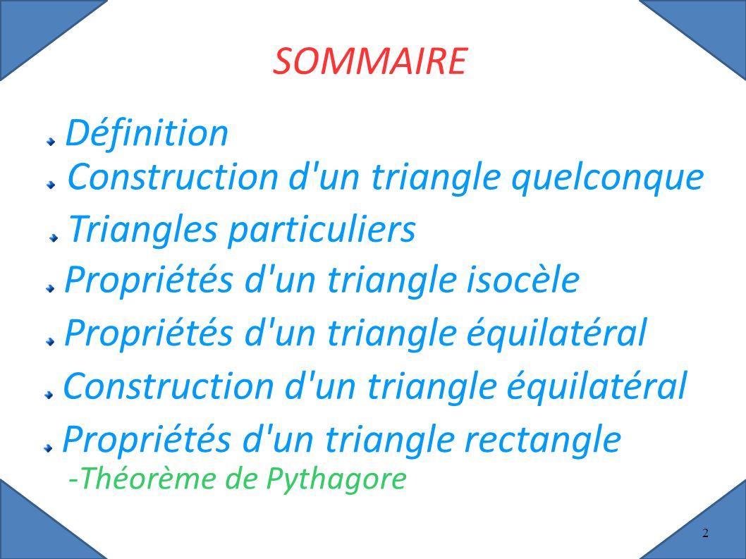 2 SOMMAIRE Définition Triangles particuliers Propriétés d un triangle isocèle Propriétés d un triangle équilatéral Construction d un triangle équilatéral Propriétés d un triangle rectangle -Théorème de Pythagore Construction d un triangle quelconque