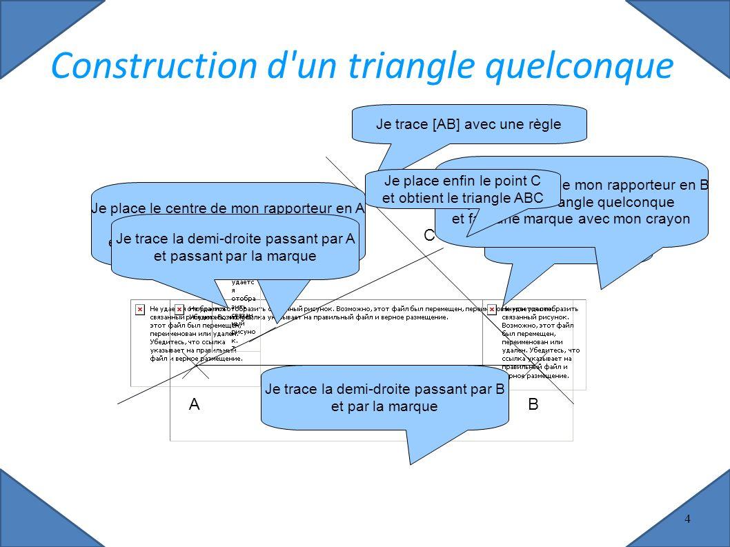 AB Je place A et B au hasard Je trace [AB] avec une règle C Construction d un triangle quelconque Je place le centre de mon rapporteur en A je choisis un angle quelconque et fais une marque avec mon crayon Je trace la demi-droite passant par A et passant par la marque Je trace la demi-droite passant par B et par la marque Je place le centre de mon rapporteur en B je choisis un angle quelconque et fais une marque avec mon crayon Je place enfin le point C et obtient le triangle ABC 4