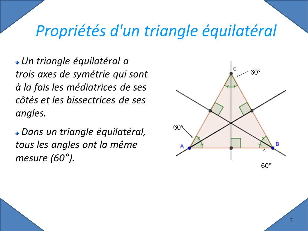 7 Propriétés d un triangle équilatéral Un triangle équilatéral a trois axes de symétrie qui sont à la fois les médiatrices de ses côtés et les bissectrices de ses angles.