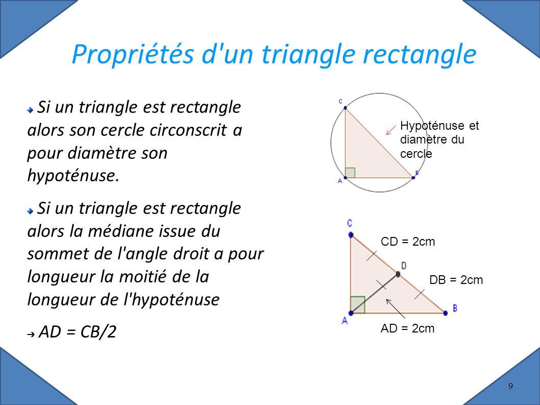 9 Propriétés d un triangle rectangle Si un triangle est rectangle alors son cercle circonscrit a pour diamètre son hypoténuse.