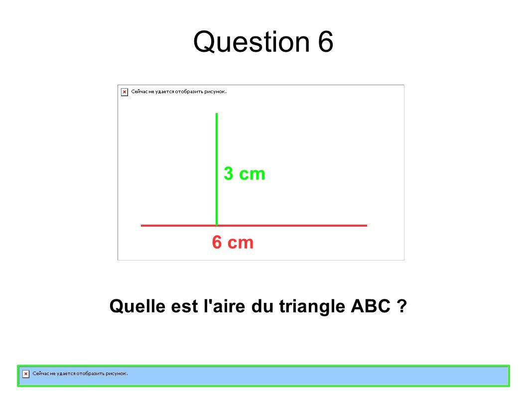Question 6 Quelle est l aire du triangle ABC 6 cm 3 cm