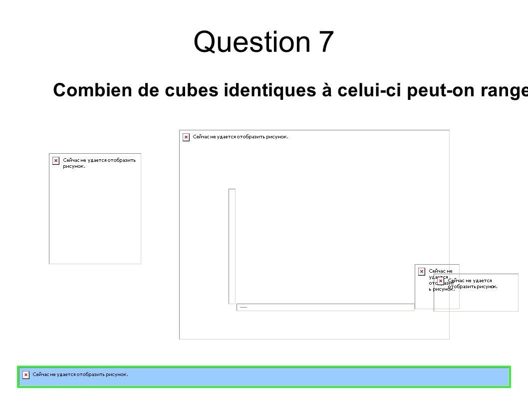 Question 7 Combien de cubes identiques à celui-ci peut-on ranger au maximum dans cette boîte