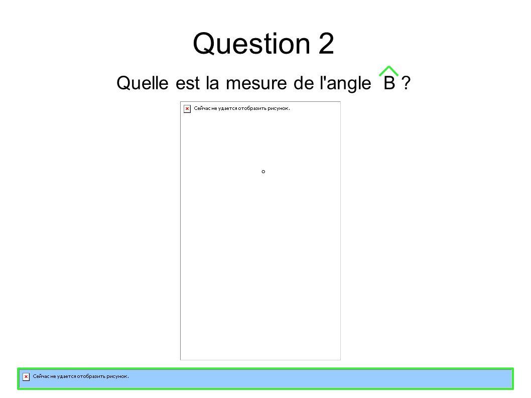 Question 2 Quelle est la mesure de l angle B °