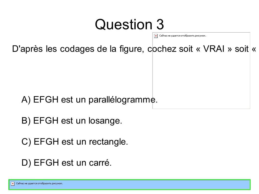 Question 3 D après les codages de la figure, cochez soit « VRAI » soit « FAUX » pour chacune des affirmations suivantes A) EFGH est un parallélogramme.