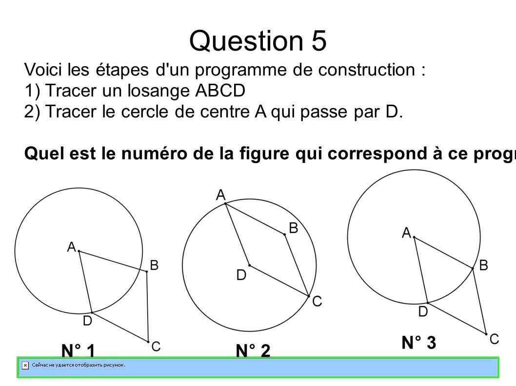 Question 5 Voici les étapes d un programme de construction : 1) Tracer un losange ABCD 2) Tracer le cercle de centre A qui passe par D.