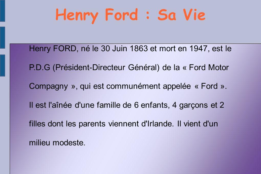 Henry Ford : Sa Vie Henry FORD, né le 30 Juin 1863 et mort en 1947, est le P.D.G (Président-Directeur Général) de la « Ford Motor Compagny », qui est communément appelée « Ford ».