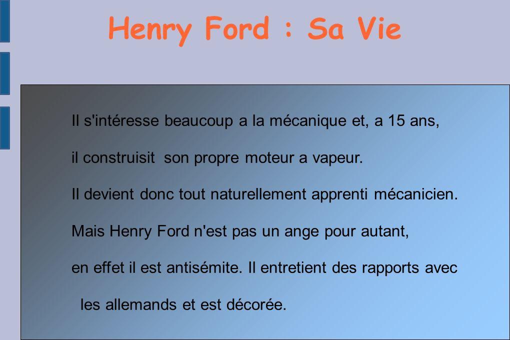 Henry Ford : Sa Vie Il s intéresse beaucoup a la mécanique et, a 15 ans, il construisit son propre moteur a vapeur.