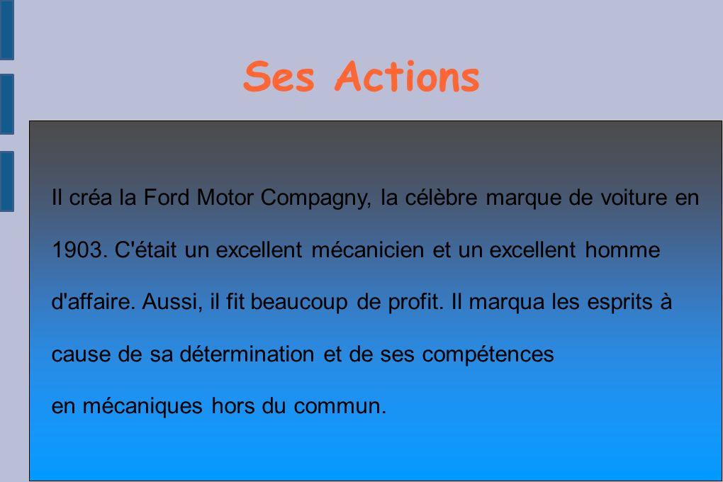 Ses Actions ● Il créa la Ford Motor Compagny, lacélèbre marque de voiture en 1903.