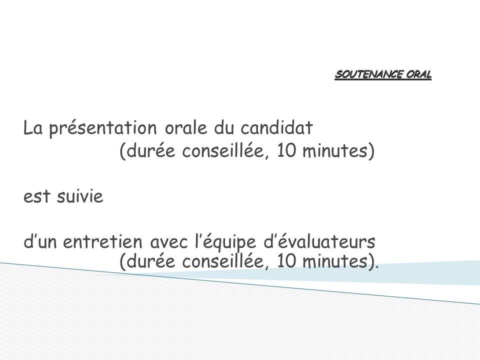 SOUTENANCE ORAL La présentation orale du candidat (durée conseillée, 10 minutes) est suivie d'un entretien avec l'équipe d'évaluateurs (durée conseillée, 10 minutes).