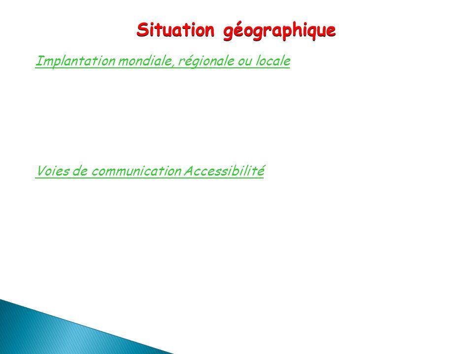 Implantation mondiale, régionale ou locale Voies de communication Accessibilité Situation géographique