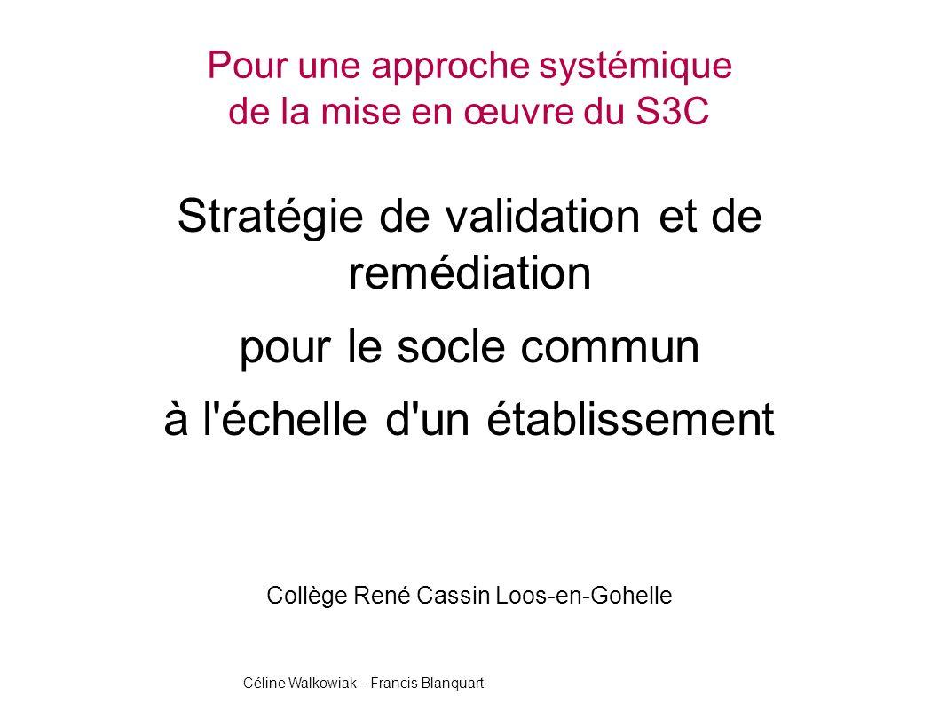 Pour une approche systémique de la mise en œuvre du S3C Stratégie de validation et de remédiation pour le socle commun à l échelle d un établissement Collège René Cassin Loos-en-Gohelle SOCLE COMMUN au COLLEGE Céline Walkowiak – Francis Blanquart