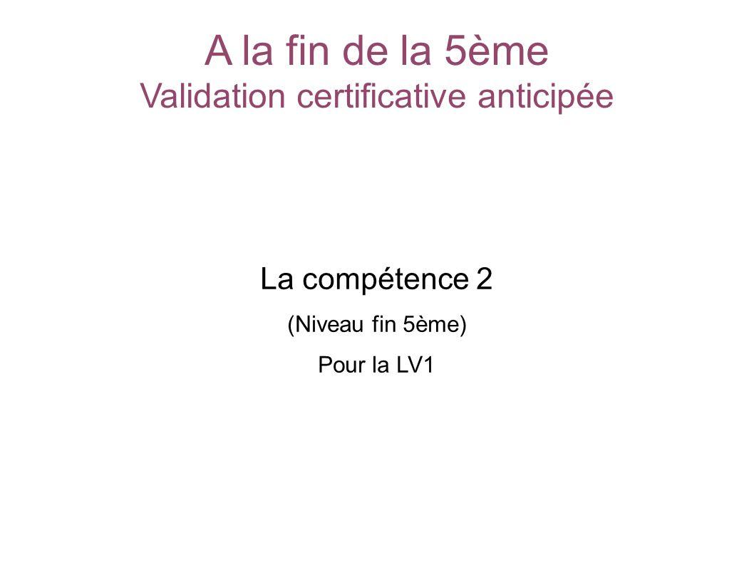 A la fin de la 5ème Validation certificative anticipée La compétence 2 (Niveau fin 5ème) Pour la LV1 SOCLE COMMUN au COLLEGE