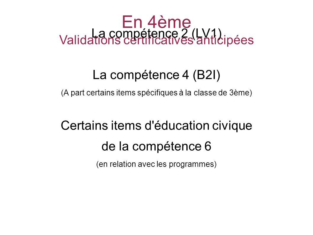 En 4ème Validations certificatives anticipées La compétence 2 (LV1) La compétence 4 (B2I) (A part certains items spécifiques à la classe de 3ème) Certains items d éducation civique de la compétence 6 (en relation avec les programmes) SOCLE COMMUN au COLLEGE