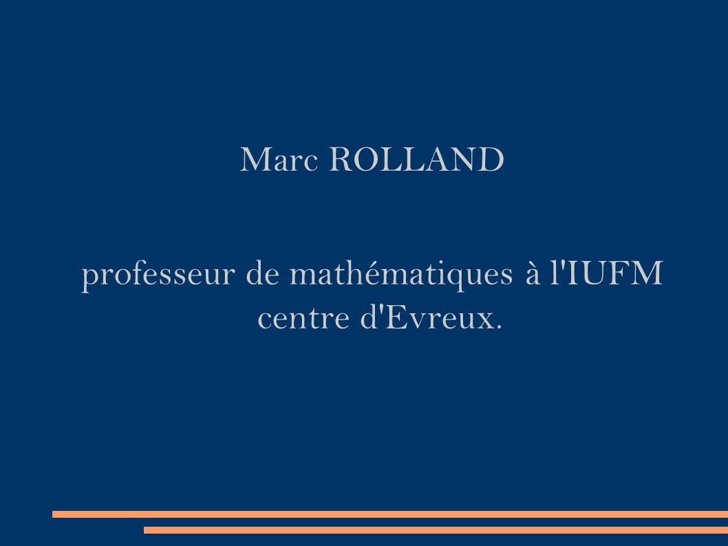 Marc ROLLAND professeur de mathématiques à l IUFM centre d Evreux.