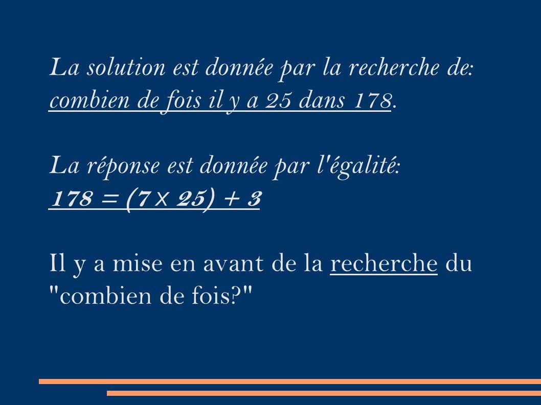 La solution est donnée par la recherche de: combien de fois il y a 25 dans 178.